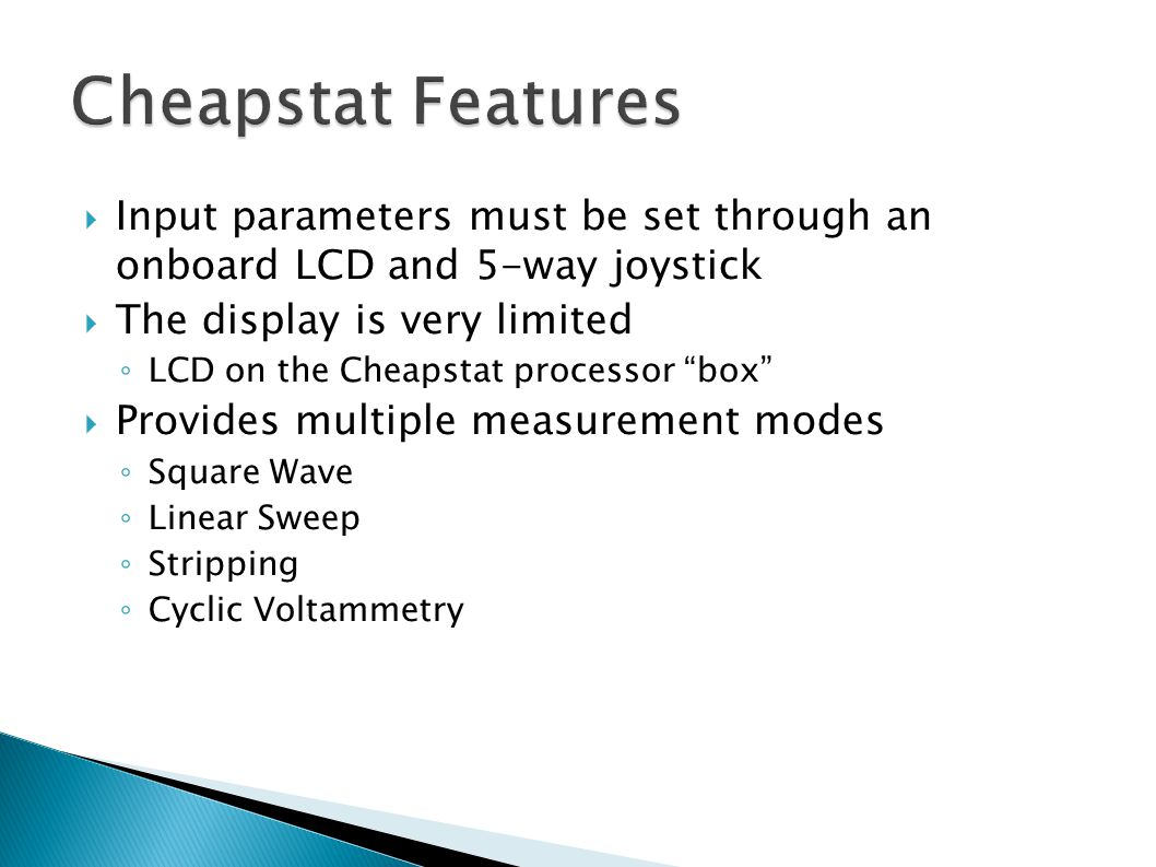  Input parameters must be set through an onboard LCD and 5-way joystick  The display is very limited ◦ LCD on the Cheapstat processor box  Provides multiple measurement modes ◦ Square Wave ◦ Linear Sweep ◦ Stripping ◦ Cyclic Voltammetry