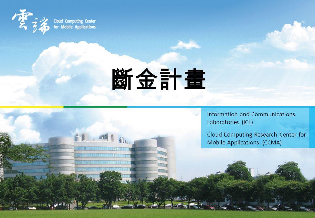 斷金計畫 Information and Communications Laboratories (ICL) Cloud Computing Research Center for Mobile Applications (CCMA)