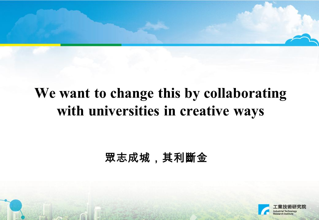 We want to change this by collaborating with universities in creative ways 眾志成城,其利斷金