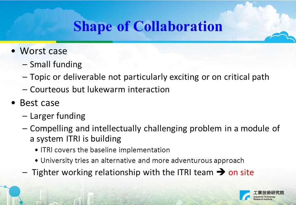 Shape of Collaboration Worst case –Small funding –Topic or deliverable not particularly exciting or on critical path –Courteous but lukewarm interaction Best case –Larger funding –Compelling and intellectually challenging problem in a module of a system ITRI is building ITRI covers the baseline implementation University tries an alternative and more adventurous approach – Tighter working relationship with the ITRI team  on site
