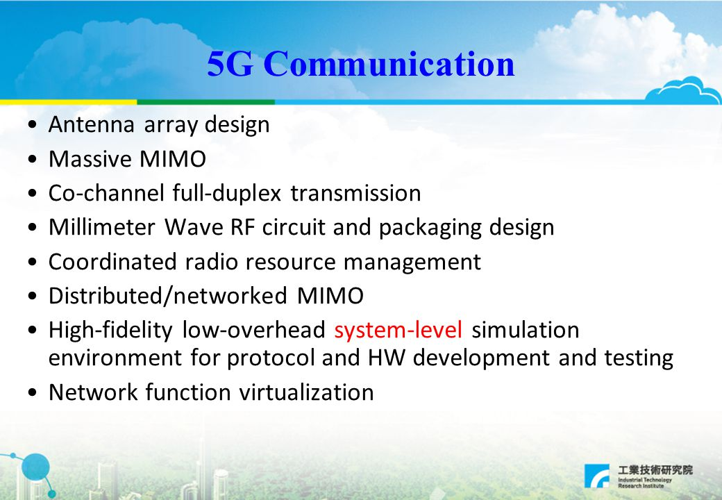 5G Communication Antenna array design Massive MIMO Co-channel full-duplex transmission Millimeter Wave RF circuit and packaging design Coordinated radio resource management Distributed/networked MIMO High-fidelity low-overhead system-level simulation environment for protocol and HW development and testing Network function virtualization