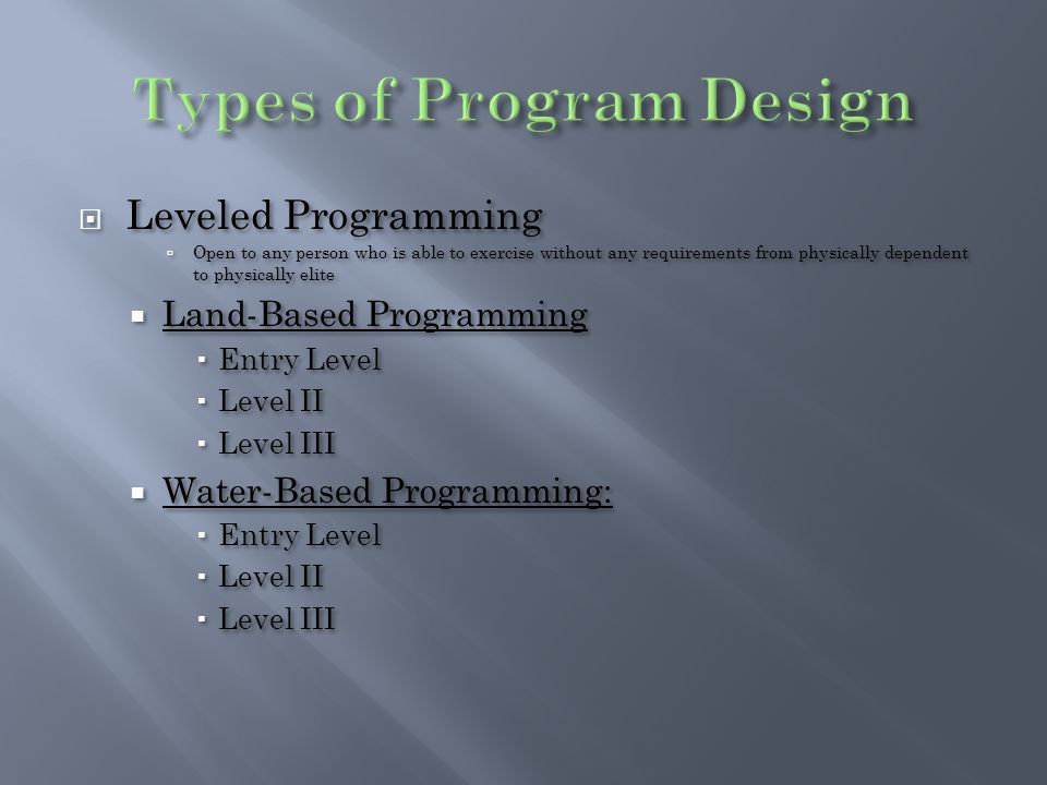  Leveled Programming  Open to any person who is able to exercise without any requirements from physically dependent to physically elite  Land-Based Programming  Entry Level  Level II  Level III  Water-Based Programming:  Entry Level  Level II  Level III  Leveled Programming  Open to any person who is able to exercise without any requirements from physically dependent to physically elite  Land-Based Programming  Entry Level  Level II  Level III  Water-Based Programming:  Entry Level  Level II  Level III