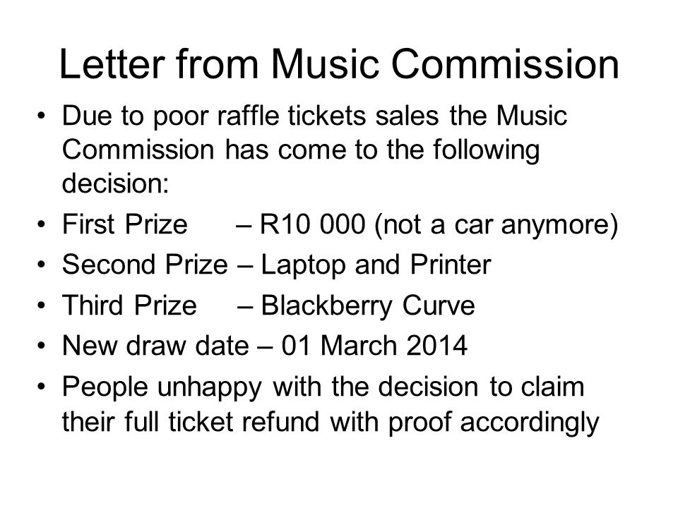Letter from Music Commission Due to poor raffle tickets sales the Music Commission has come to the following decision: First Prize – R10 000 (not a car anymore) Second Prize – Laptop and Printer Third Prize – Blackberry Curve New draw date – 01 March 2014 People unhappy with the decision to claim their full ticket refund with proof accordingly