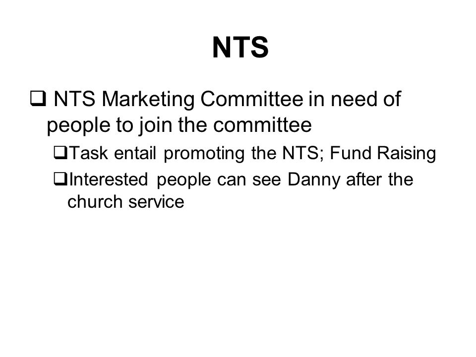  NTS Marketing Committee in need of people to join the committee  Task entail promoting the NTS; Fund Raising  Interested people can see Danny after the church service NTS