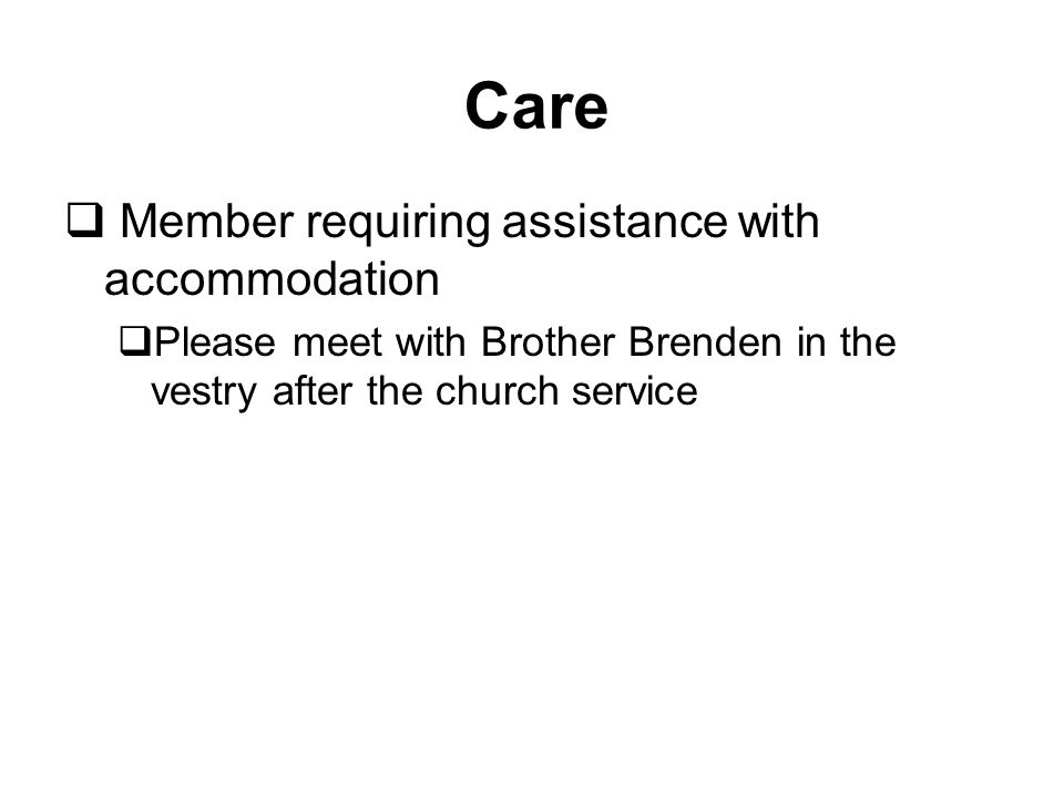 Member requiring assistance with accommodation  Please meet with Brother Brenden in the vestry after the church service Care