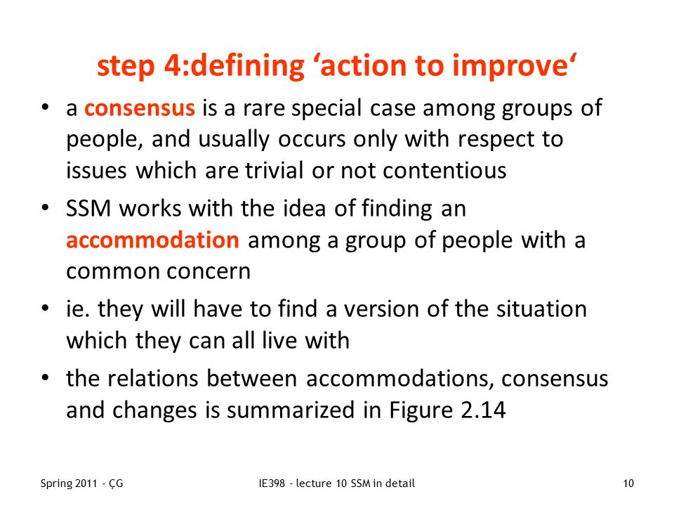 Spring 2011 - ÇGIE398 - lecture 10 SSM in detail10 step 4:defining 'action to improve' a consensus is a rare special case among groups of people, and usually occurs only with respect to issues which are trivial or not contentious SSM works with the idea of finding an accommodation among a group of people with a common concern ie.