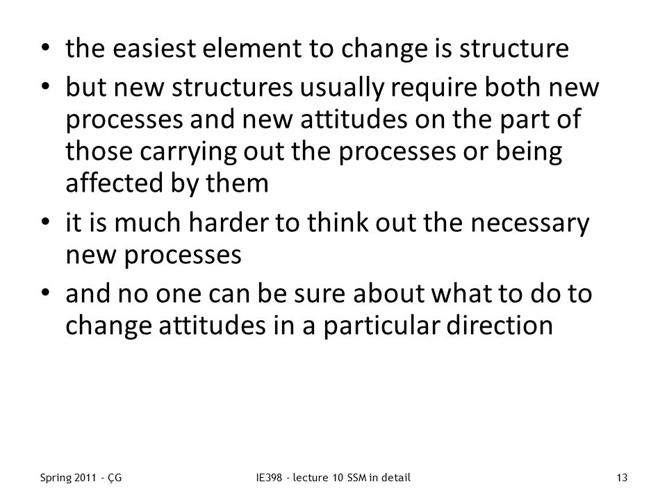 Spring 2011 - ÇGIE398 - lecture 10 SSM in detail13 the easiest element to change is structure but new structures usually require both new processes and new attitudes on the part of those carrying out the processes or being affected by them it is much harder to think out the necessary new processes and no one can be sure about what to do to change attitudes in a particular direction