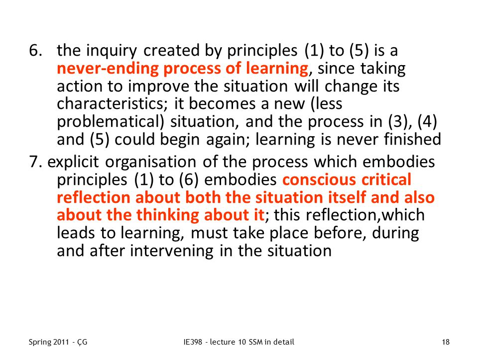 Spring 2011 - ÇGIE398 - lecture 10 SSM in detail18 6.the inquiry created by principles (1) to (5) is a never-ending process of learning, since taking action to improve the situation will change its characteristics; it becomes a new (less problematical) situation, and the process in (3), (4) and (5) could begin again; learning is never finished 7.