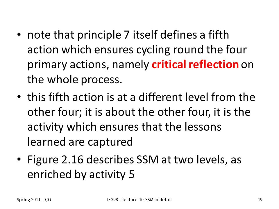Spring 2011 - ÇGIE398 - lecture 10 SSM in detail19 note that principle 7 itself defines a fifth action which ensures cycling round the four primary actions, namely critical reflection on the whole process.