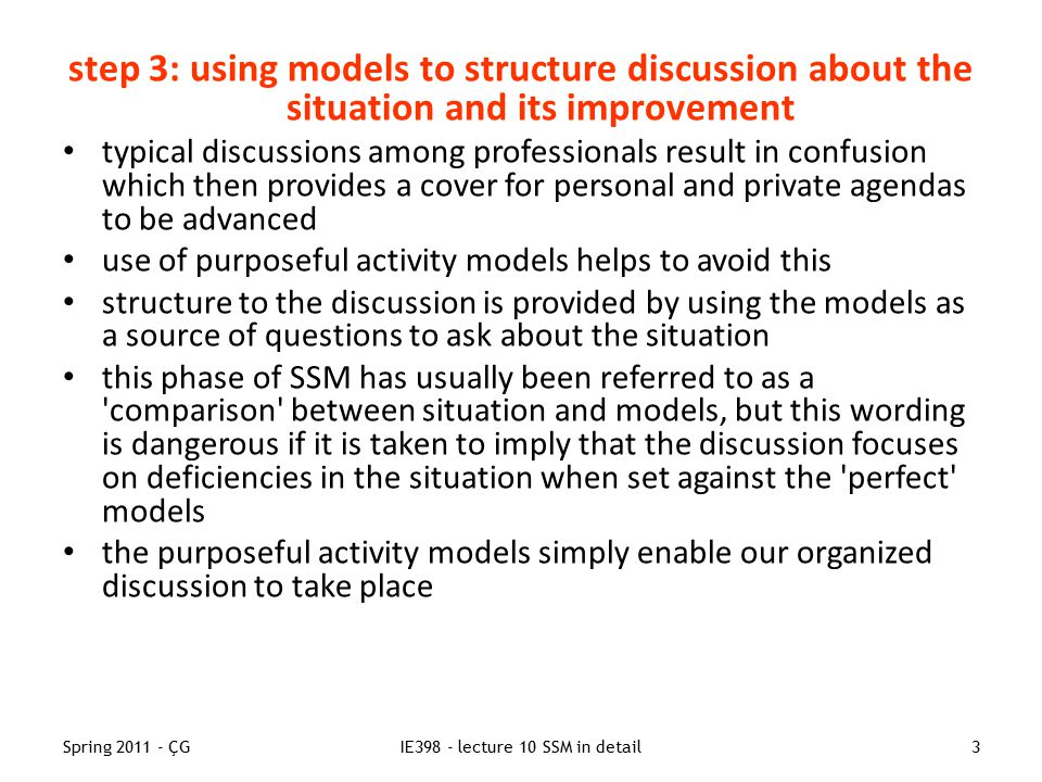 Spring 2011 - ÇGIE398 - lecture 10 SSM in detail3 step 3: using models to structure discussion about the situation and its improvement typical discussions among professionals result in confusion which then provides a cover for personal and private agendas to be advanced use of purposeful activity models helps to avoid this structure to the discussion is provided by using the models as a source of questions to ask about the situation this phase of SSM has usually been referred to as a comparison between situation and models, but this wording is dangerous if it is taken to imply that the discussion focuses on deficiencies in the situation when set against the perfect models the purposeful activity models simply enable our organized discussion to take place