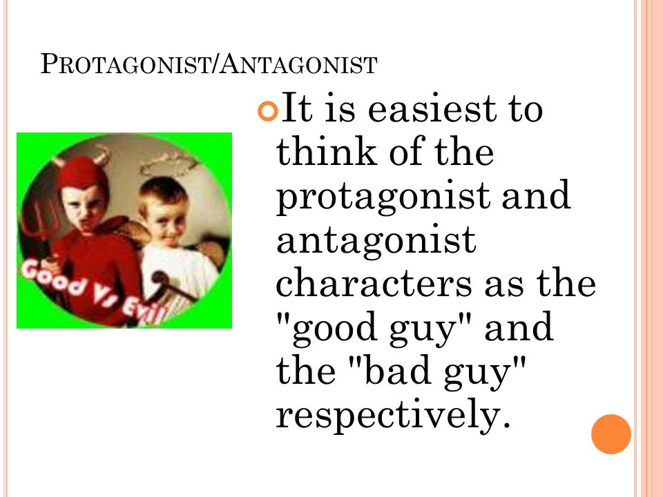 P ROTAGONIST /A NTAGONIST It is easiest to think of the protagonist and antagonist characters as the good guy and the bad guy respectively.
