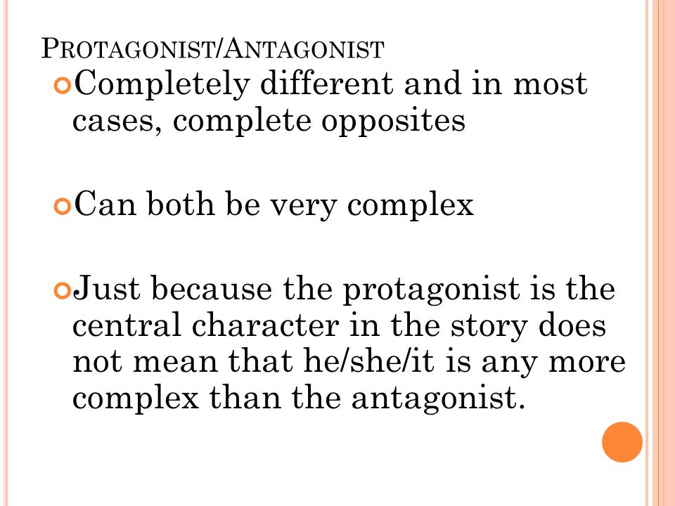 P ROTAGONIST /A NTAGONIST Completely different and in most cases, complete opposites Can both be very complex Just because the protagonist is the central character in the story does not mean that he/she/it is any more complex than the antagonist.