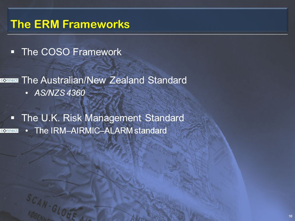 The ERM Frameworks  The COSO Framework  The Australian/New Zealand Standard AS/NZS 4360  The U.K.