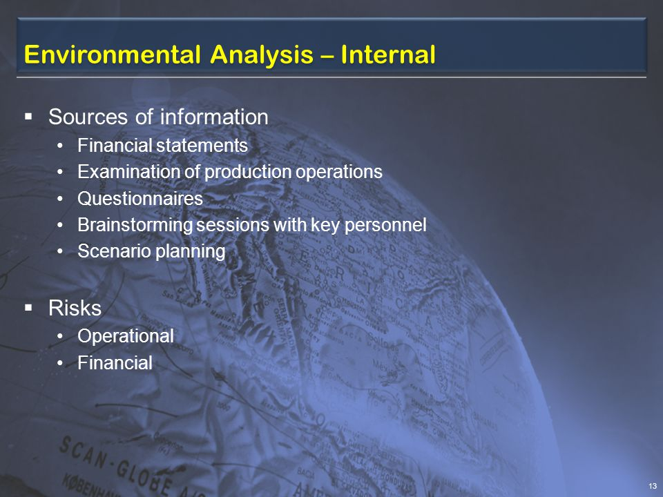 Environmental Analysis – Internal  Sources of information Financial statements Examination of production operations Questionnaires Brainstorming sessions with key personnel Scenario planning  Risks Operational Financial 13
