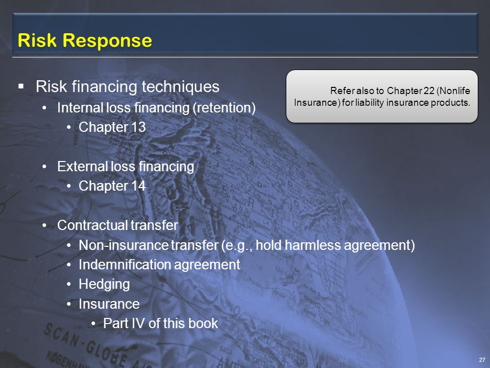 Risk Response  Risk financing techniques Internal loss financing (retention) Chapter 13 External loss financing Chapter 14 Contractual transfer Non-insurance transfer (e.g., hold harmless agreement) Indemnification agreement Hedging Insurance Part IV of this book 27 Refer also to Chapter 22 (Nonlife Insurance) for liability insurance products.
