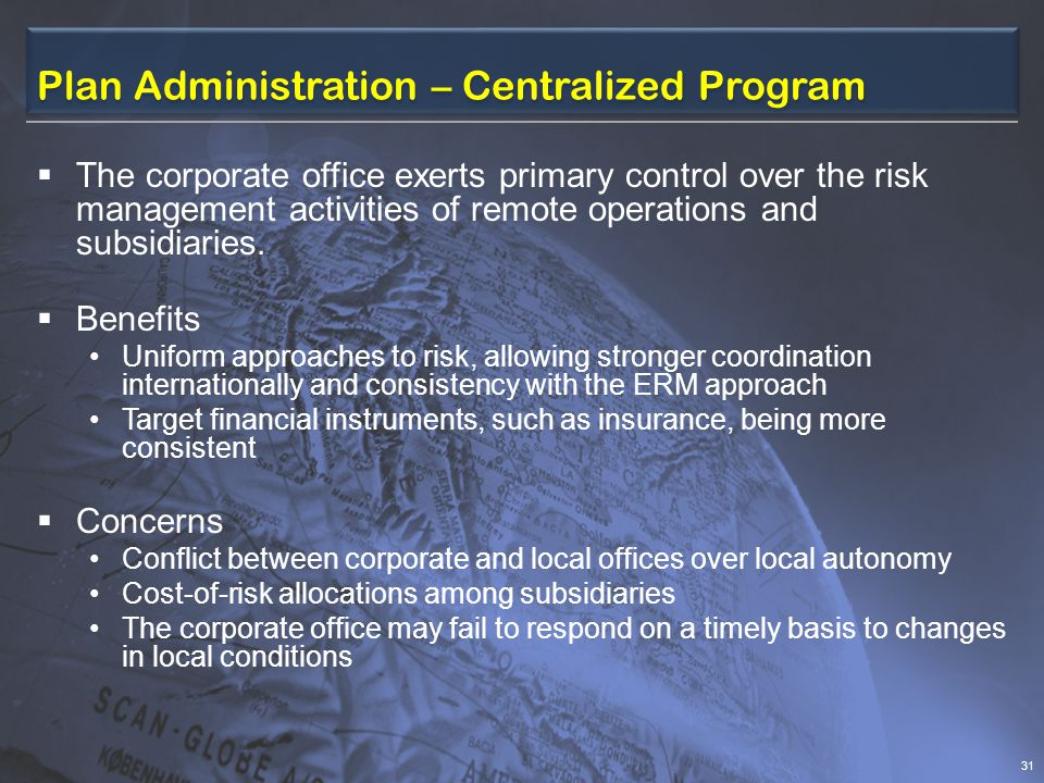 Plan Administration – Centralized Program  The corporate office exerts primary control over the risk management activities of remote operations and subsidiaries.