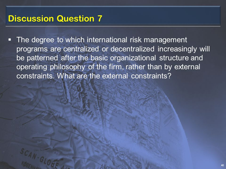 Discussion Question 7  The degree to which international risk management programs are centralized or decentralized increasingly will be patterned after the basic organizational structure and operating philosophy of the firm, rather than by external constraints.