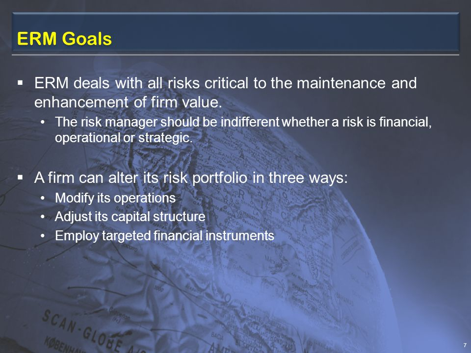ERM Goals  The Committee of Sponsoring Organizations of the Treadway Commission (COSO) An effective ERM approach should be oriented toward several sub- goals: Ensure that the firm's risk appetite is aligned with its overall strategy; Enhance risk response decisions Reduce operational surprises and losses Identify and act on (new) business opportunities from successfully managing risks Allow management effectively to assess the firm's capital needs and improve capital allocation 8