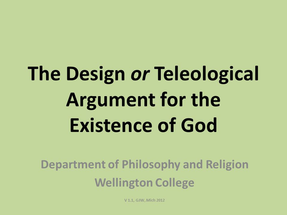 The Design or Teleological Argument for the Existence of God Department of Philosophy and Religion Wellington College V 1.1, GJW, Mich 2012