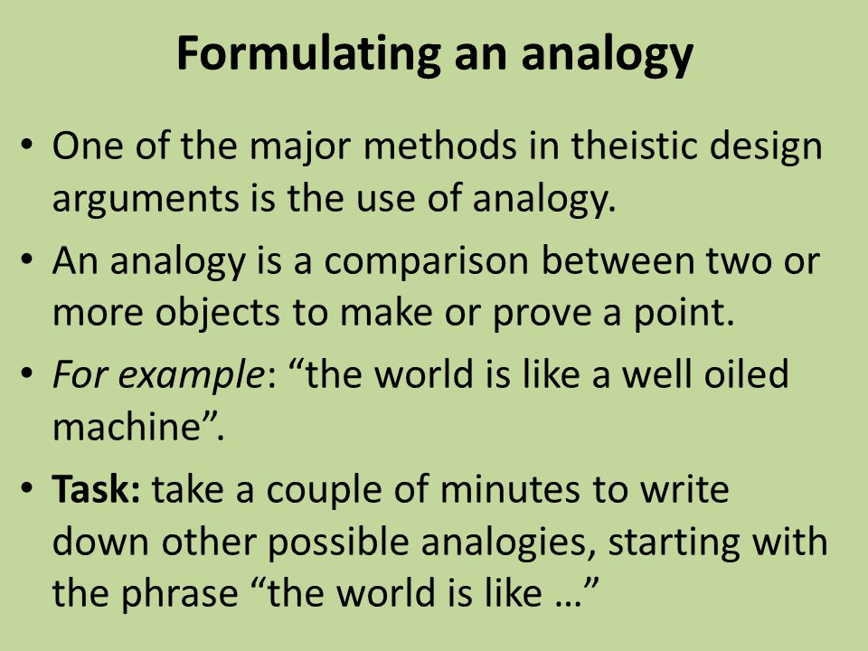 Formulating an analogy One of the major methods in theistic design arguments is the use of analogy. An analogy is a comparison between two or more obj