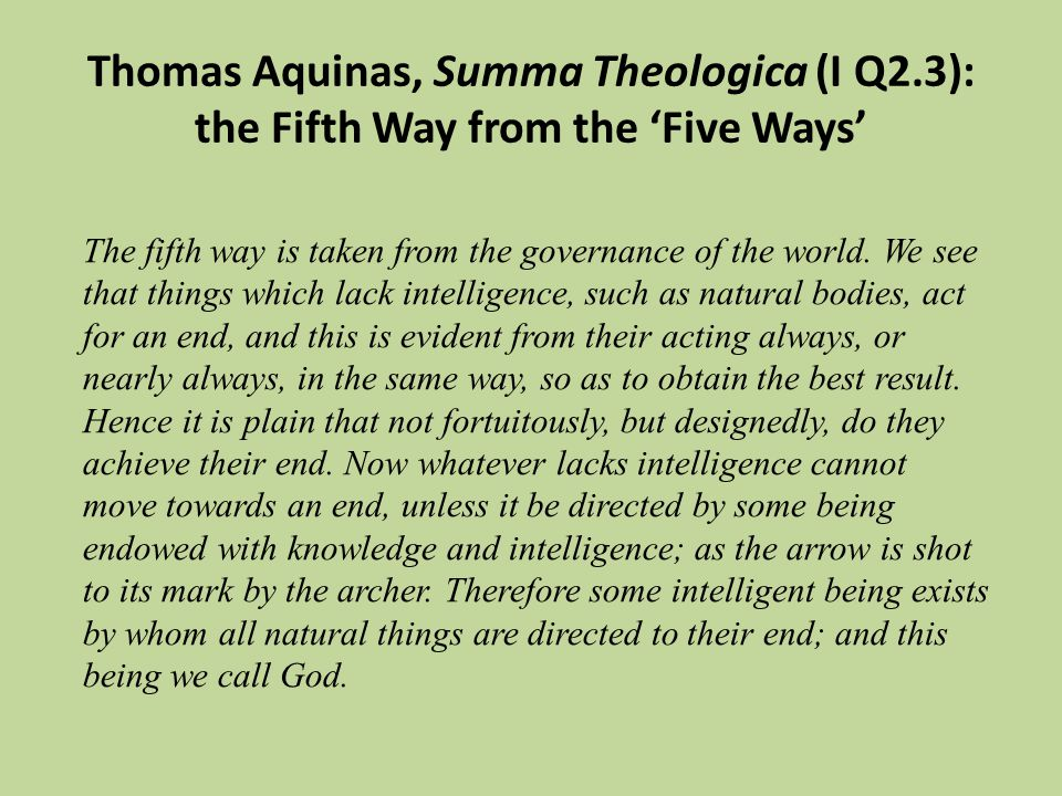 The fifth way is taken from the governance of the world. We see that things which lack intelligence, such as natural bodies, act for an end, and this
