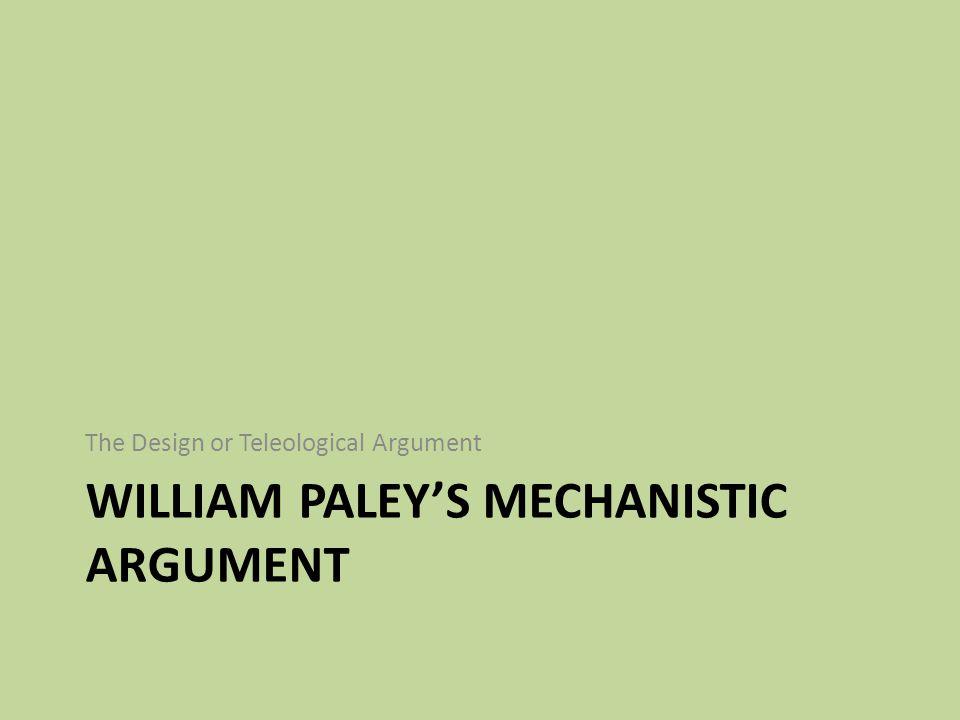WILLIAM PALEY'S MECHANISTIC ARGUMENT The Design or Teleological Argument