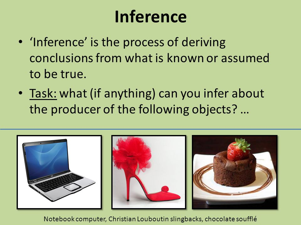 Inference 'Inference' is the process of deriving conclusions from what is known or assumed to be true. Task: what (if anything) can you infer about th