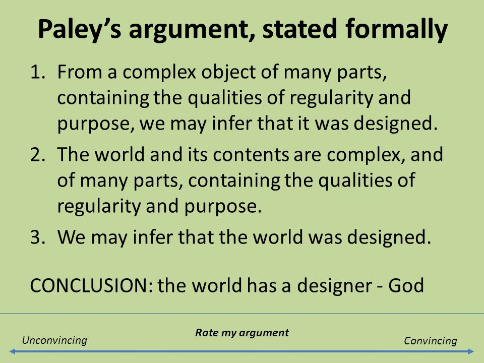 Paley's argument, stated formally 1.From a complex object of many parts, containing the qualities of regularity and purpose, we may infer that it was