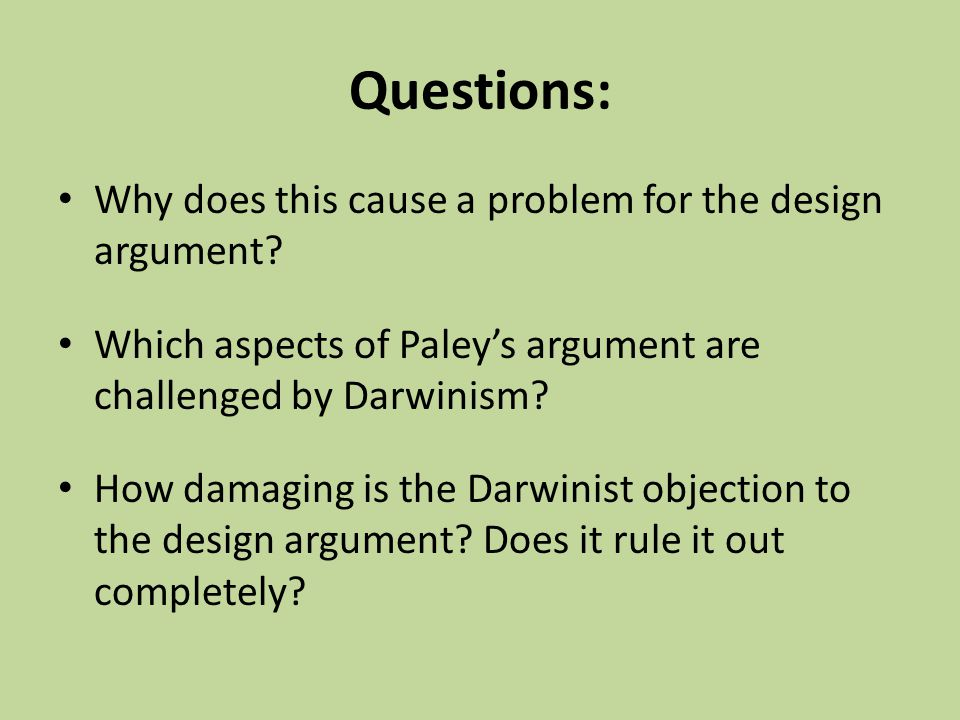 Questions: Why does this cause a problem for the design argument? Which aspects of Paley's argument are challenged by Darwinism? How damaging is the D