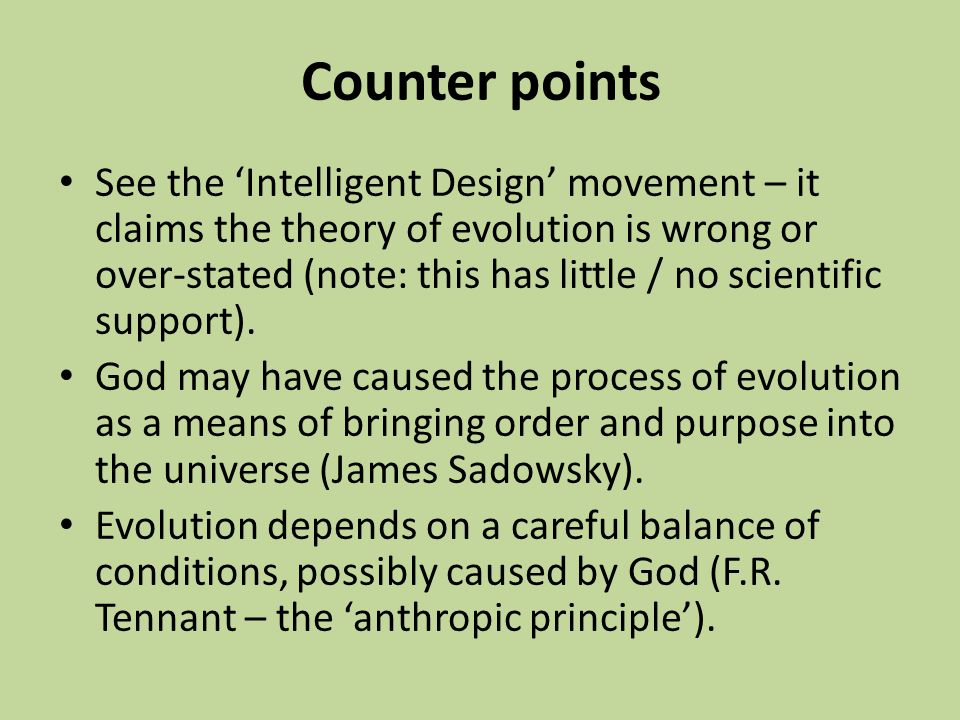 Counter points See the 'Intelligent Design' movement – it claims the theory of evolution is wrong or over-stated (note: this has little / no scientifi