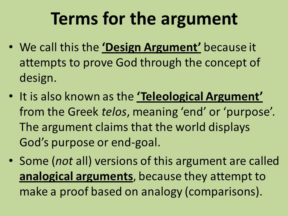 Terms for the argument We call this the 'Design Argument' because it attempts to prove God through the concept of design. It is also known as the 'Tel