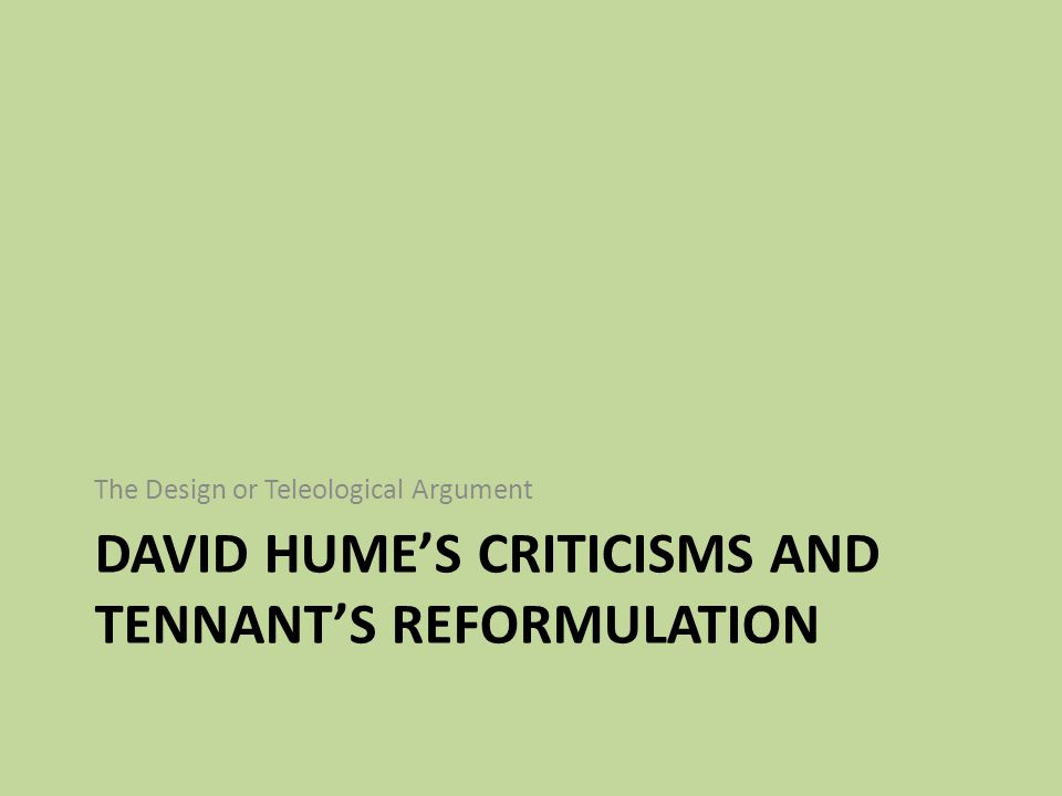DAVID HUME'S CRITICISMS AND TENNANT'S REFORMULATION The Design or Teleological Argument