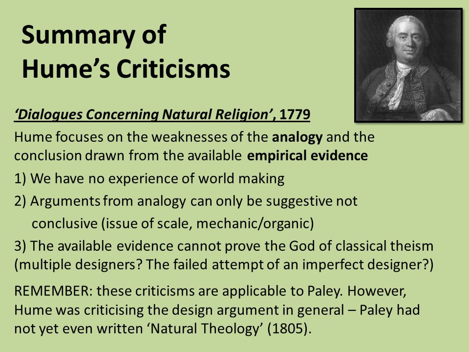 Summary of Hume's Criticisms 'Dialogues Concerning Natural Religion', 1779 Hume focuses on the weaknesses of the analogy and the conclusion drawn from