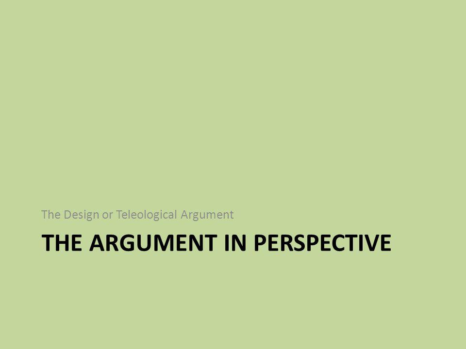 THE ARGUMENT IN PERSPECTIVE The Design or Teleological Argument