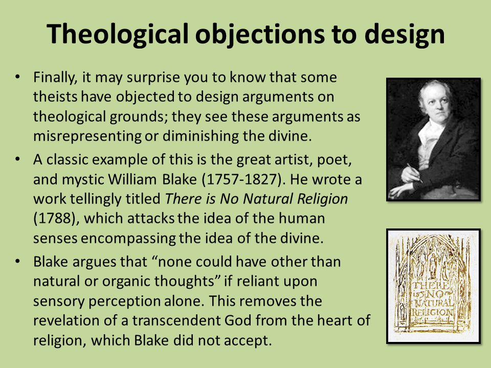 Theological objections to design Finally, it may surprise you to know that some theists have objected to design arguments on theological grounds; they