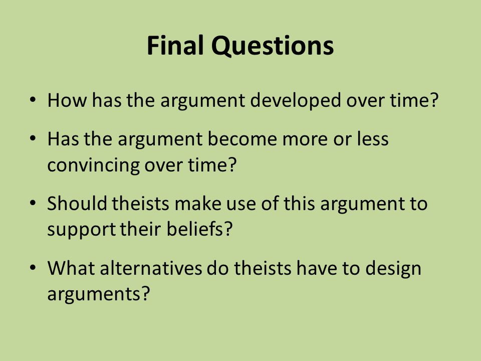 Final Questions How has the argument developed over time? Has the argument become more or less convincing over time? Should theists make use of this a