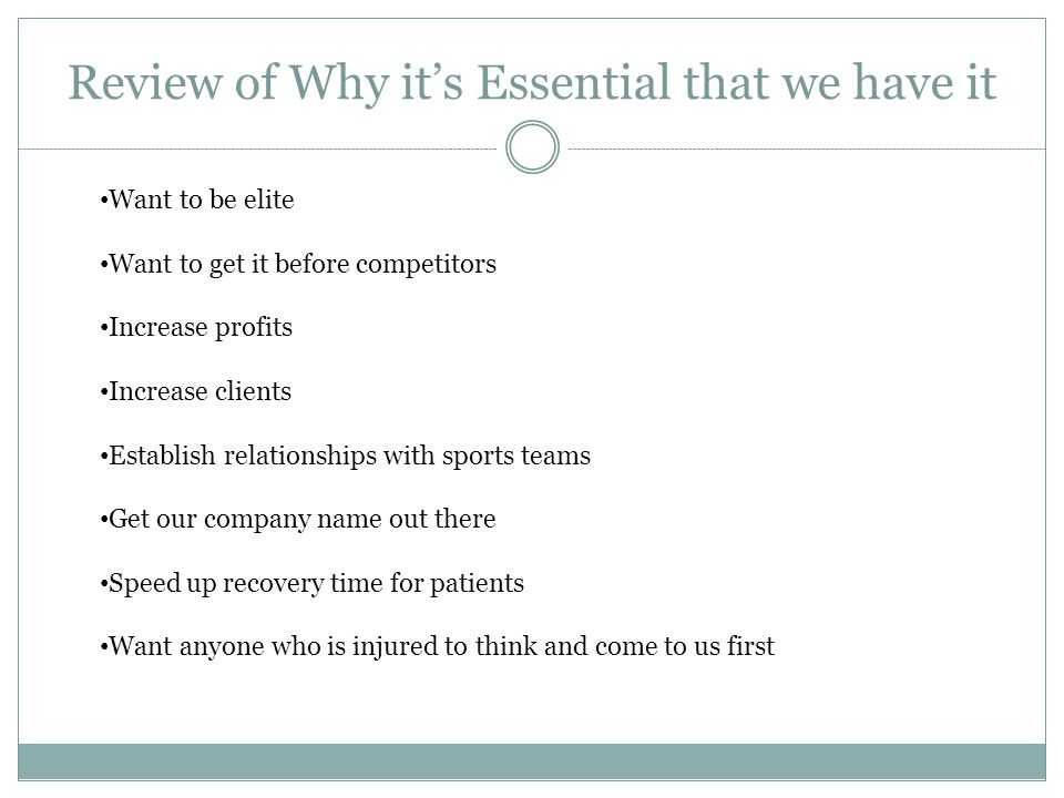 Review of Why it's Essential that we have it Want to be elite Want to get it before competitors Increase profits Increase clients Establish relationships with sports teams Get our company name out there Speed up recovery time for patients Want anyone who is injured to think and come to us first