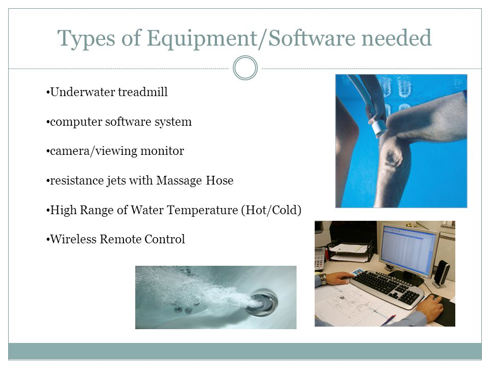 Types of Equipment/Software needed Underwater treadmill computer software system camera/viewing monitor resistance jets with Massage Hose High Range of Water Temperature (Hot/Cold) Wireless Remote Control