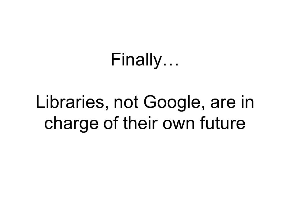 Finally… Libraries, not Google, are in charge of their own future