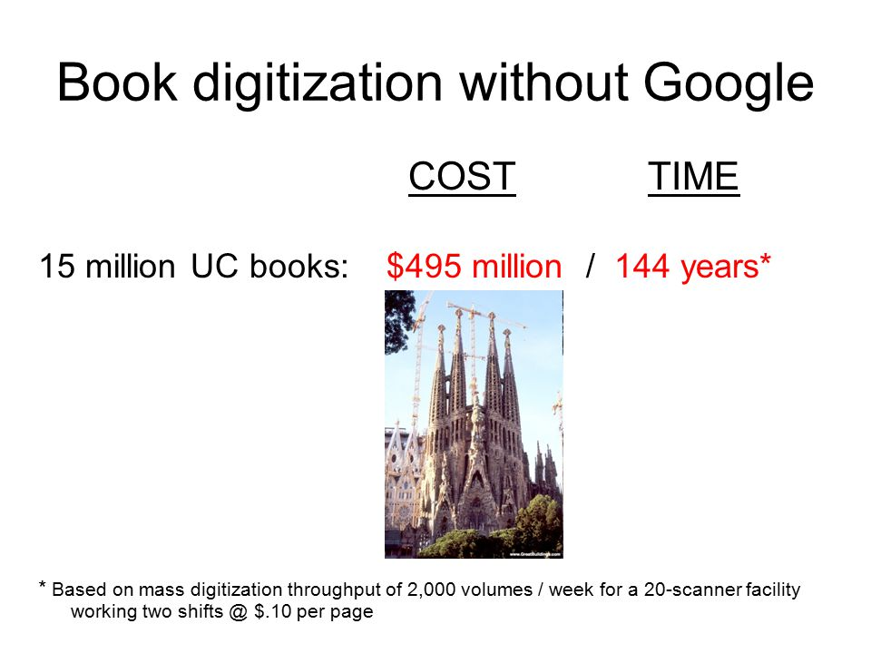 Book digitization without Google COSTTIME 15 million UC books: $495 million / 144 years* * Based on mass digitization throughput of 2,000 volumes / week for a 20-scanner facility working two shifts @ $.10 per page