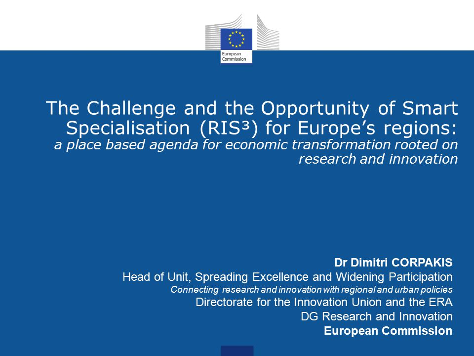 The Challenge and the Opportunity of Smart Specialisation (RIS³) for Europe's regions: a place based agenda for economic transformation rooted on research and innovation Dr Dimitri CORPAKIS Head of Unit, Spreading Excellence and Widening Participation Connecting research and innovation with regional and urban policies Directorate for the Innovation Union and the ERA DG Research and Innovation European Commission
