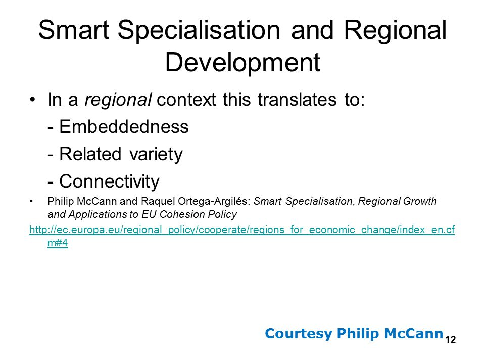 12 Smart Specialisation and Regional Development In a regional context this translates to: - Embeddedness - Related variety - Connectivity Philip McCa