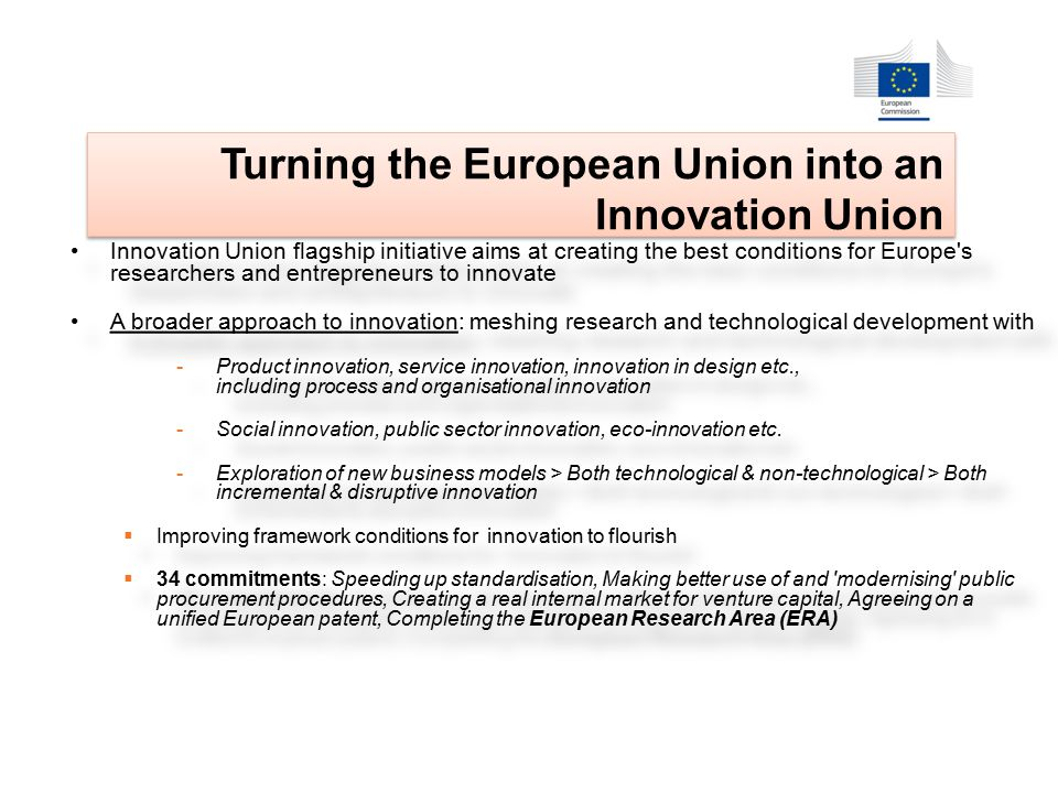 Innovation Union flagship initiative aims at creating the best conditions for Europe s researchers and entrepreneurs to innovate A broader approach to innovation: meshing research and technological development with -Product innovation, service innovation, innovation in design etc., including process and organisational innovation -Social innovation, public sector innovation, eco-innovation etc.