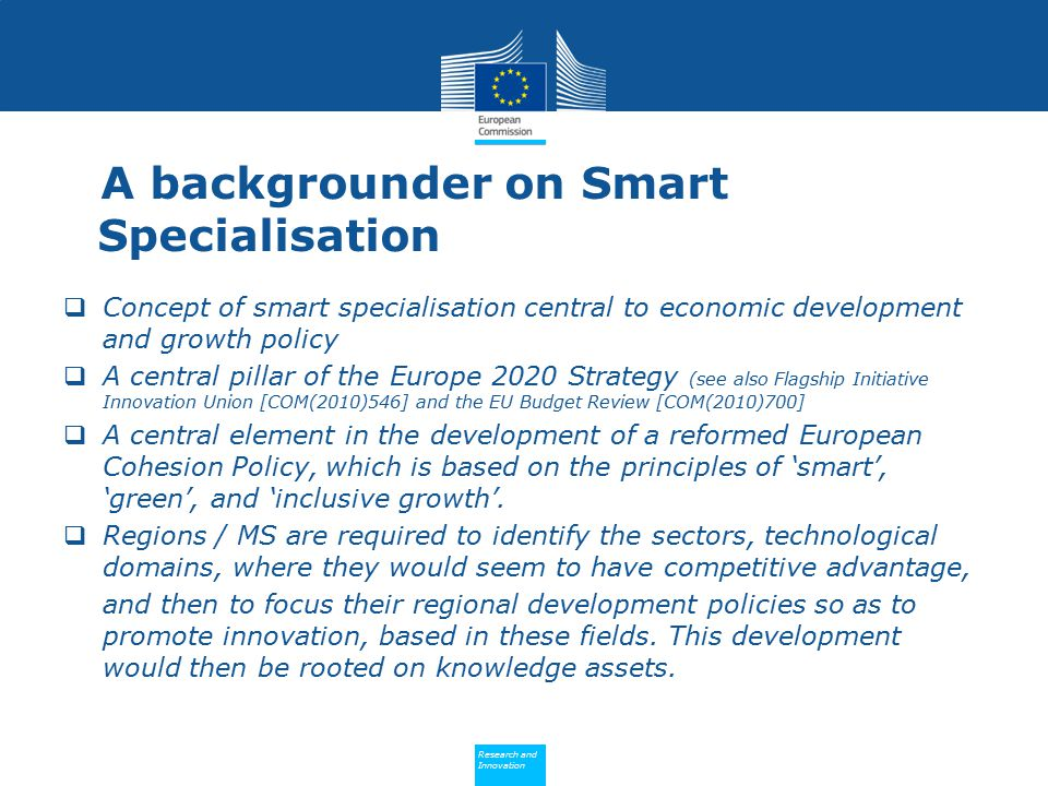 Policy Research and Innovation Research and Innovation A backgrounder on Smart Specialisation  Concept of smart specialisation central to economic development and growth policy  A central pillar of the Europe 2020 Strategy (see also Flagship Initiative Innovation Union [COM(2010)546] and the EU Budget Review [COM(2010)700]  A central element in the development of a reformed European Cohesion Policy, which is based on the principles of 'smart', 'green', and 'inclusive growth'.