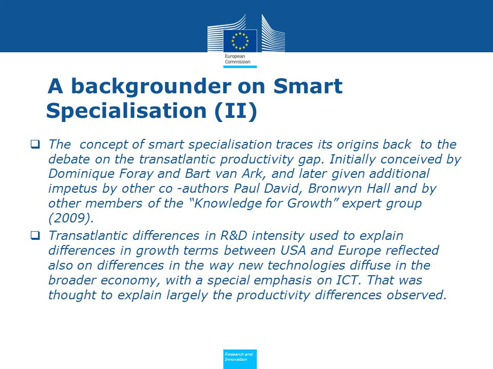 Policy Research and Innovation Research and Innovation A backgrounder on Smart Specialisation (II)  The concept of smart specialisation traces its or