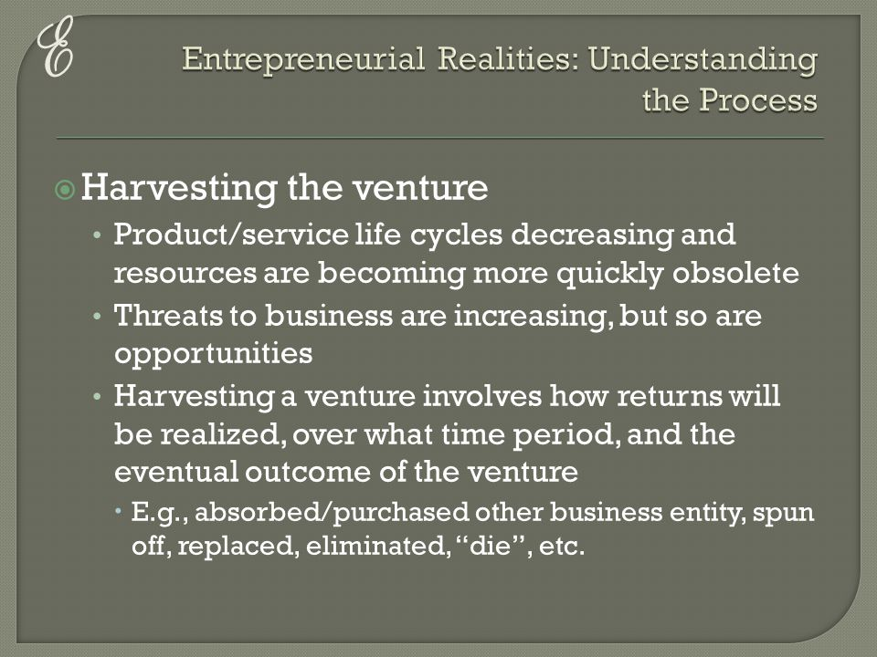 E  Harvesting the venture Product/service life cycles decreasing and resources are becoming more quickly obsolete Threats to business are increasing,
