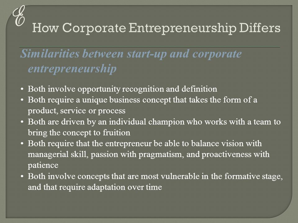 E Similarities between start-up and corporate entrepreneurship Both involve opportunity recognition and definition Both require a unique business conc