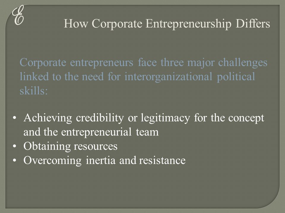 E How Corporate Entrepreneurship Differs Corporate entrepreneurs face three major challenges linked to the need for interorganizational political skil