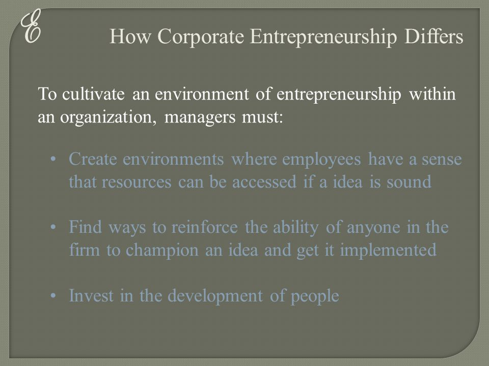 E How Corporate Entrepreneurship Differs To cultivate an environment of entrepreneurship within an organization, managers must: Create environments wh