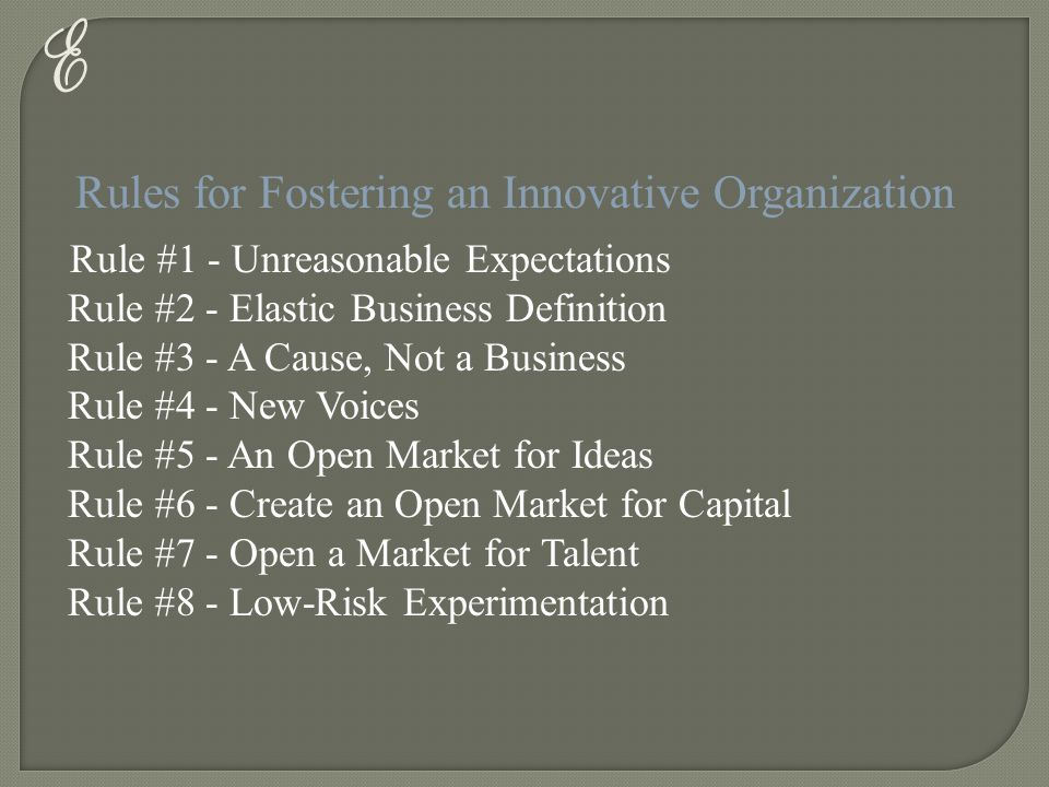 E Rules for Fostering an Innovative Organization Rule #1 - Unreasonable Expectations Rule #2 - Elastic Business Definition Rule #3 - A Cause, Not a Bu